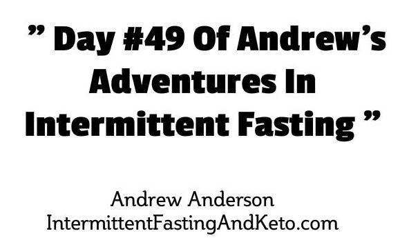 Day # 49 Of My Adventures In Intermittent Fasting 1